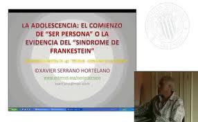 VÍDEO CONFERENCIA: LA ADOLESCENCIA EL COMIEZO DE SER PERSONA O EL SÍNDROME DE FRANKESTEIN. XAVIER SERRANO HORTELANO